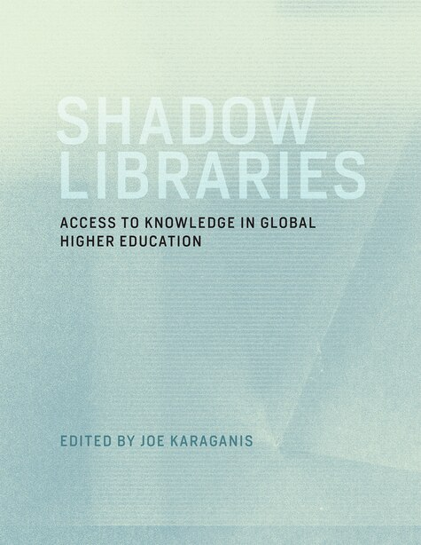 Shadow Libraries: Access To Knowledge In Global Higher Education by Joe Karaganis