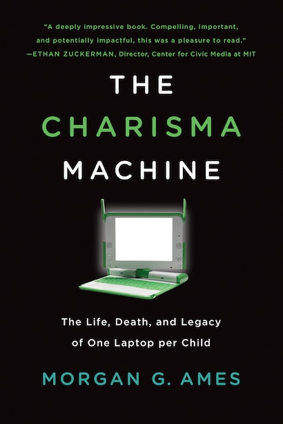 The Charisma Machine: The Life, Death, And Legacy Of One Laptop Per Child by Morgan G. Ames