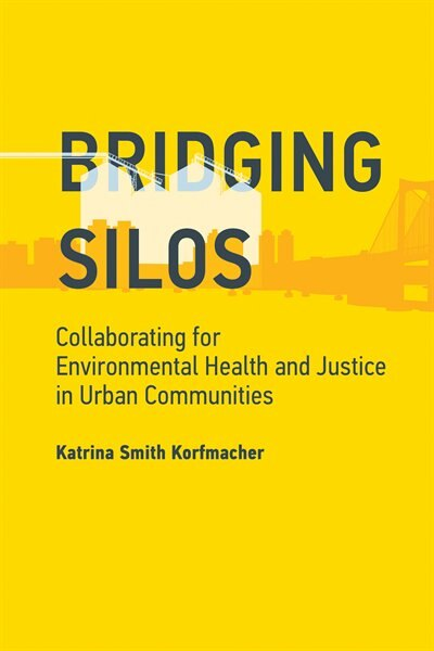 Bridging Silos: Collaborating For Environmental Health And Justice In Urban Communities by Katrina Smith Korfmacher