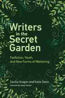 Writers In The Secret Garden: Fanfiction, Youth, And New Forms Of Mentoring by Cecilia Aragon