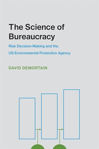 The Science Of Bureaucracy: Risk Decision-making And The Us Environmental Protection Agency by David Demortain