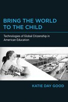 Bring The World To The Child: Technologies Of Global Citizenship In American Education