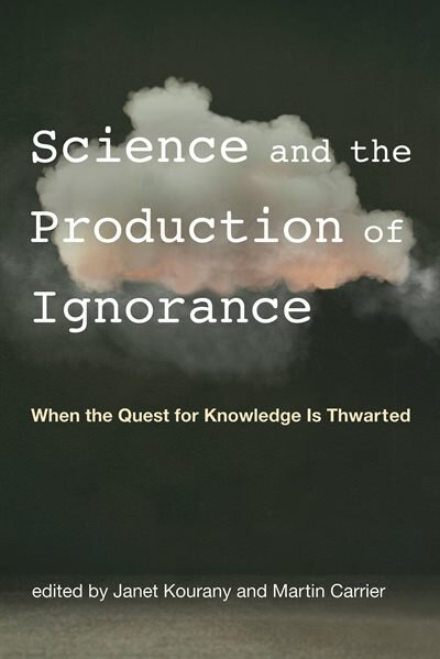 Science And The Production Of Ignorance: When The Quest For Knowledge Is Thwarted by Janet Kourany