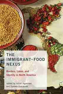 The Immigrant-food Nexus: Borders, Labor, And Identity In North America by Julian Agyeman
