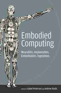 Embodied Computing: Wearables, Implantables, Embeddables, Ingestibles by Isabel Pedersen