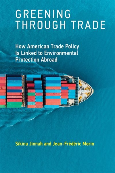 Greening Through Trade: How American Trade Policy Is Linked To Environmental Protection Abroad by Sikina Jinnah