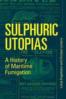 Sulphuric Utopias: A History Of Maritime Fumigation by Lukas Engelmann