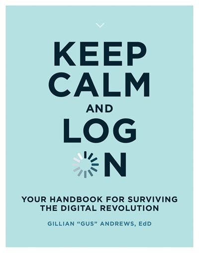 "Keep Calm And Log On: Your Handbook For Surviving The Digital Revolution by Gillian ""gus"" Andrews"