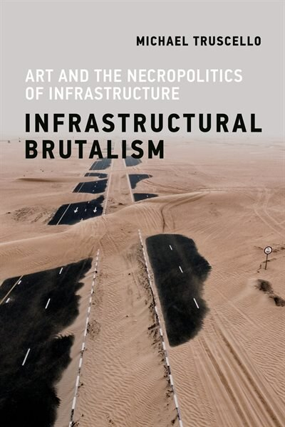 Infrastructural Brutalism: Art And The Necropolitics Of Infrastructure by Michael Truscello