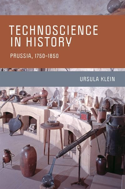 Technoscience In History: Prussia, 1750-1850 by Ursula Klein