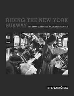 Riding The New York Subway: The Invention Of The Modern Passenger by Stefan Hohne