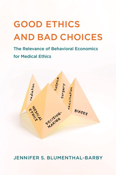 Good Ethics And Bad Choices: The Relevance Of Behavioral Economics For Medical Ethics by Jennifer S. Blumenthal-barby