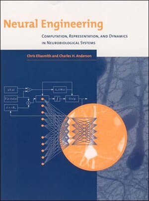 Neural Engineering: Computation, Representation, And Dynamics In Neurobiological Systems by Chris Eliasmith