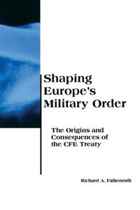 Book Shaping Europe's Military Order: The Origins and Consequences of the CFE Treaty by Richard A Falkenrath