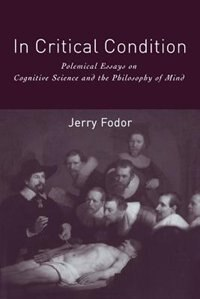 Book In Critical Condition: Polemical Essays on Cognitive Science and the Philosophy of Mind by Jerry A. Fodor