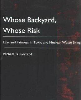 Book Whose Backyard, Whose Risk: Fear and Fairness in Toxic and Nuclear Waste Siting by Michael B. Gerrard