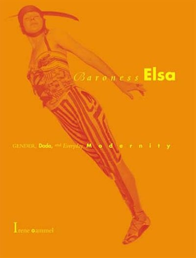 Baroness Elsa: Gender, Dada, And Everyday Modernity-a Cultural Biography by Irene Gammel