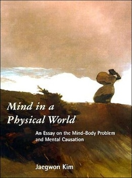 Book Mind in a Physical World: An Essay on the Mind-Body Problem and Mental Causation by Jaegwon Kim