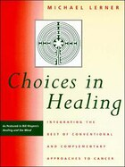 Choices in Healing: Integrating the Best of Conventional and Complementary Approaches