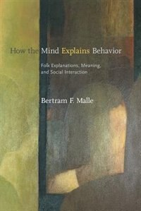 Book How the Mind Explains Behavior: Folk Explanations, Meaning, and Social Interaction by Bertram F. Malle