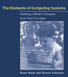 The Elements of Computing Systems: Building a Modern Computer from First Principles by Noam Nisan