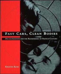 Book Fast Cars, Clean Bodies: Decolonization and the Reordering of French Culture by Kristin Ross