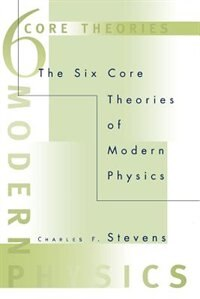 Book The Six Core Theories of Modern Physics by Charles F. Stevens
