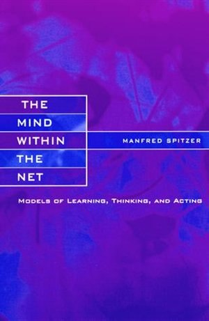 The Mind within the Net: Models of Learning, Thinking, and Acting by Manfred Spitzer