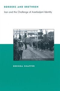 Book Borders and Brethren: Iran and the Challenge of Azerbaijani Identity by Brenda Shaffer