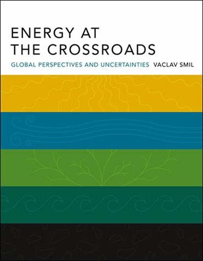 Energy At The Crossroads: Global Perspectives And Uncertainties by Vaclav Smil