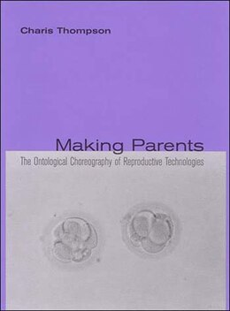 Book Making Parents: The Ontological Choreography of Reproductive Technologies by Charis Thompson