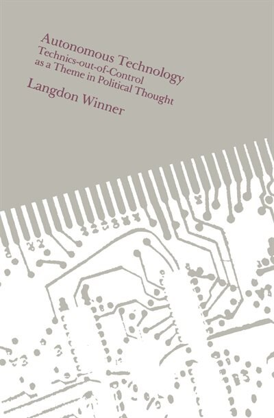 Autonomous Technology: Technics-out-of-Control as a Theme in Political Thought by Langdon Winner