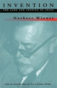 Book Invention: The Care and Feeding of Ideas by Norbert Wiener