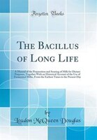 The Bacillus of Long Life: A Manual of the Preparation and Souring of Milk for Dietary Purposes…