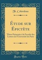 Étude sur Épictète: Thèse Présentée à la Faculté des Lettres de l'Université de Paris (Classic…