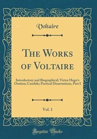 The Works of Voltaire, Vol. 1: Introductory and Biographical; Victor Hugo's Oration; Candide; Poetical Dissertations, Part I (Clas by Voltaire Voltaire