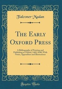 The Early Oxford Press: A Bibliography of Printing and Publishing at Oxford, 1468-1640; With Notes, Appendixes and Illustra by Falconer Madan