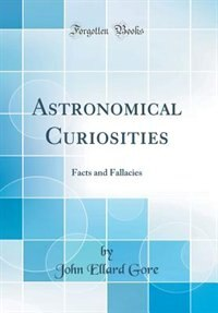 Astronomical Curiosities: Facts and Fallacies (Classic Reprint) by John Ellard Gore