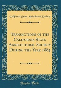 Transactions of the California State Agricultural Society During the Year 1884 (Classic Reprint) by California State Agricultural Society