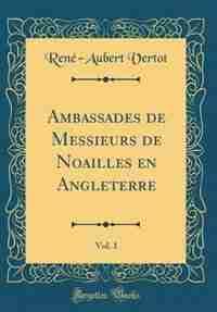 Ambassades de Messieurs de Noailles en Angleterre, Vol. 1 (Classic Reprint) by René-Aubert Vertot