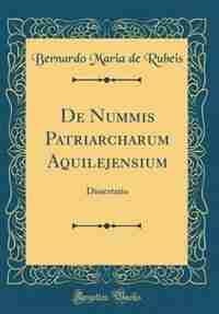 De Nummis Patriarcharum Aquilejensium: Dissertatio (Classic Reprint) by Bernardo Maria de Rubeis