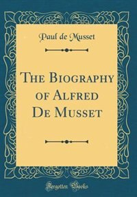 The Biography of Alfred De Musset (Classic Reprint) by Paul de Musset