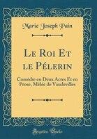 Le Roi Et le Pélerin: Comédie en Deux Actes Et en Prose, Mêlée de Vaudevilles (Classic Reprint)
