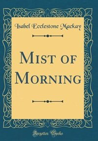 Mist of Morning (Classic Reprint) by Isabel Ecclestone Mackay
