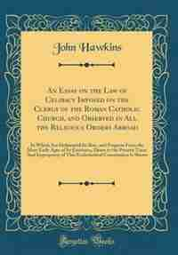 An Essay on the Law of Celibacy Imposed on the Clergy of the Roman Catholic Church, and Observed in All the Religious Orders Abroad: In Which Are Delineated Its Rise, and Progress From the Most Early Ages of Its Existence, Down to t by John Hawkins