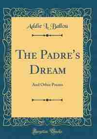 The Padre's Dream: And Other Poems (Classic Reprint) by Addie L. Ballou