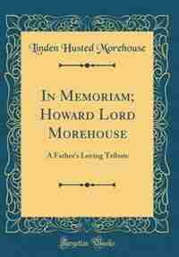 In Memoriam; Howard Lord Morehouse: A Father's Loving Tribute (Classic Reprint) by Linden Husted Morehouse