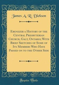 Ebenezer a History of the Central Presbyterian Church, Galt, Ontario; With Brief Sketches of Some of Its Members Who Have Passed on to the Other Side (Classic Reprint) by James A. R. Dickson