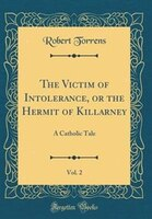 The Victim of Intolerance, or the Hermit of Killarney, Vol. 2: A Catholic Tale (Classic Reprint)