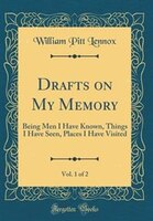 Drafts on My Memory, Vol. 1 of 2: Being Men I Have Known, Things I Have Seen, Places I Have Visited…